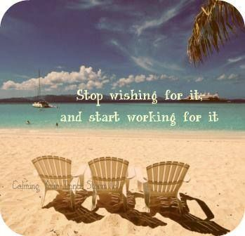 Stop Wishing for it, and Start Working for it ~unknown