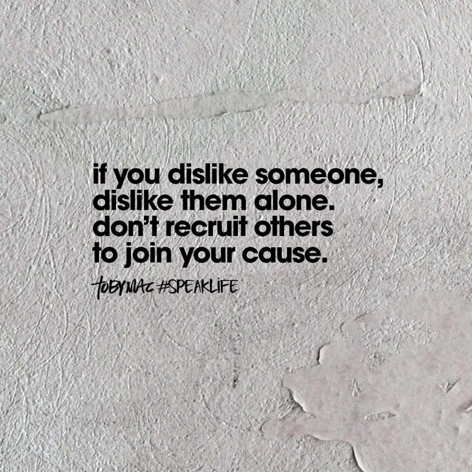 If you dislike someone, dislike them alone. Don\'t recruit ...