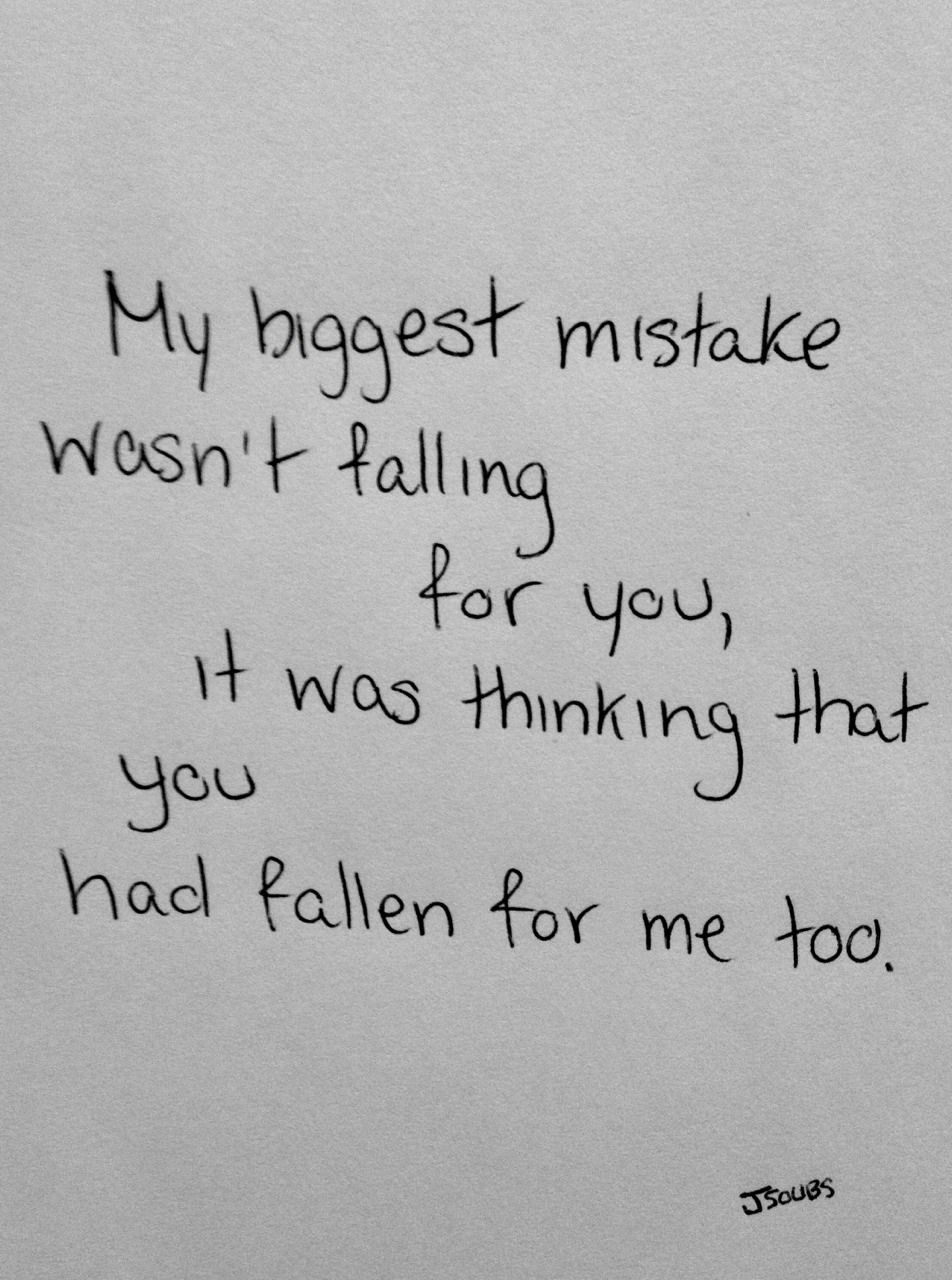 """""""My biggest mistake wasn t falling for you it was thinking that you had fallen for me too """" I wish this wasn t so accurate"""