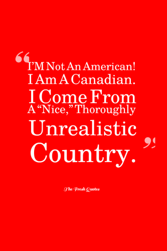 I M Not An American I Am A Canadian I Come From A Nice Thoroughly Unrealistic Country Matthew Fish Canada Independence Day Canada Day Quote Of The Day