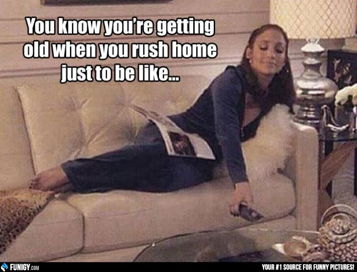 You know you re getting old when you rush home