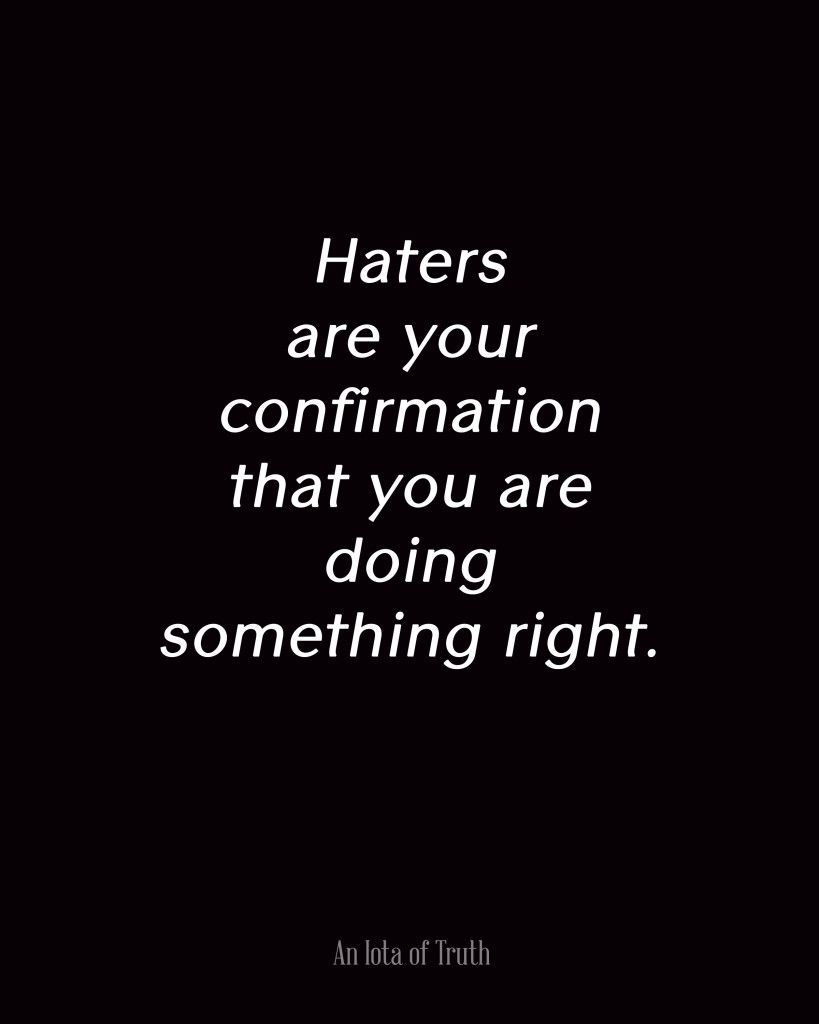 Haters Are Your Confirmation That You Are Doing Something Right