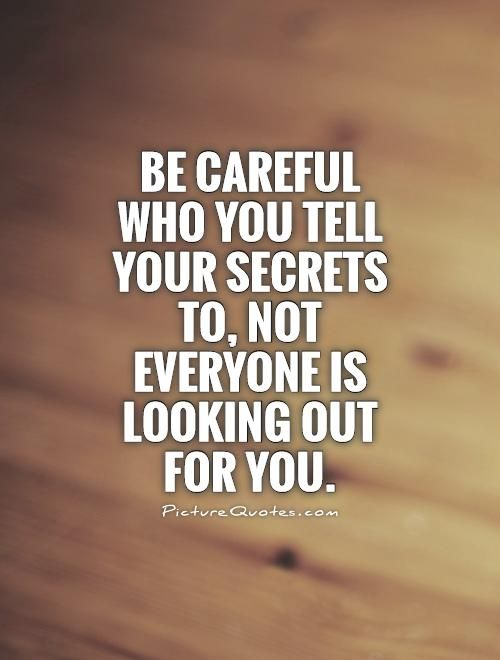 Be careful who you tell your secrets to, not everyone is ...