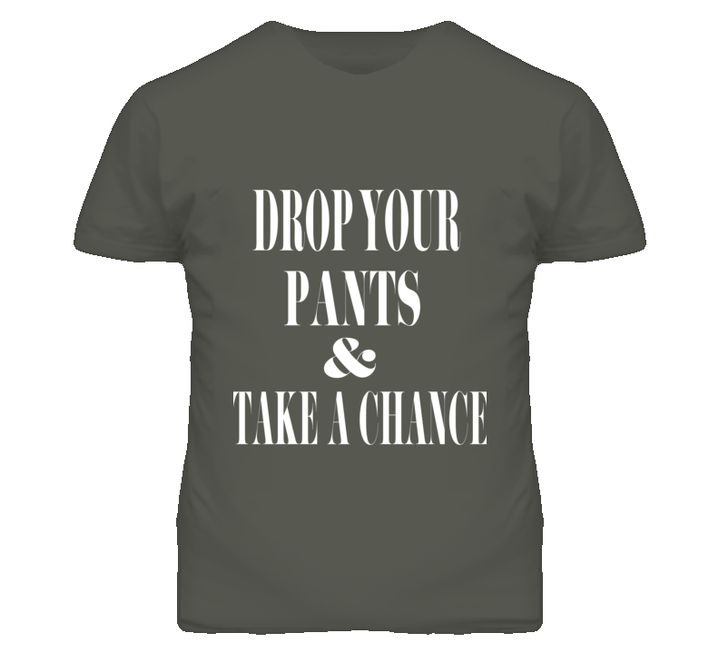"""""""Drop Your pants & Take a Chance Funny t shirt """"at www.finetshirtdesigns.com....LOL"""