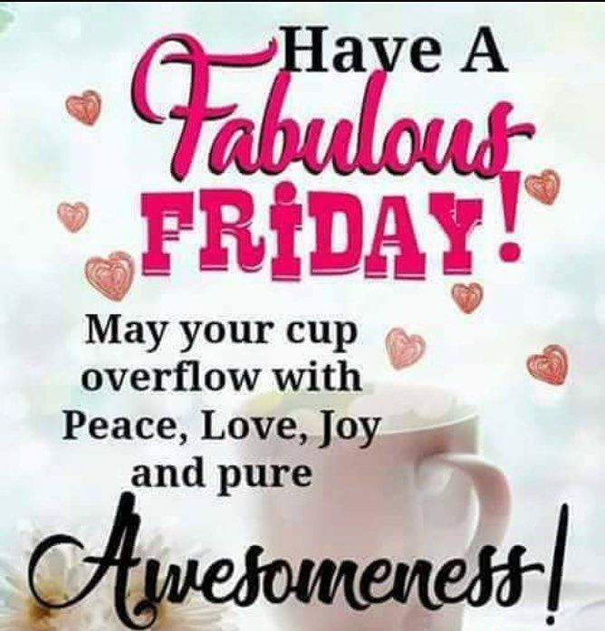 Have. Fabulous Friday! May your cup overflow with awesomeness! You are a beautiful and