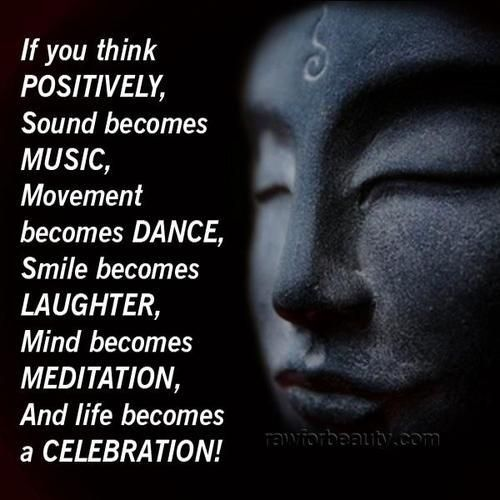 if you think positively, sound becomes music, movement becomes dance, smile becomes laughter, mind becomes meditation, and life becomes a celebration!