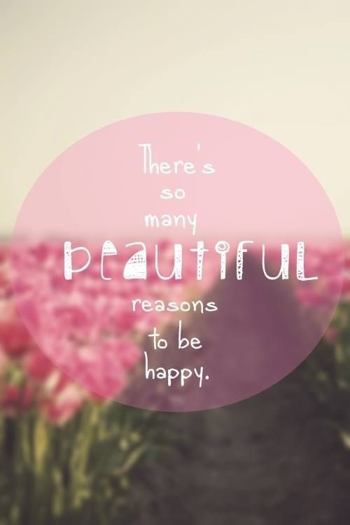 There are so many BEAUTIFUL reasons to be happy ..