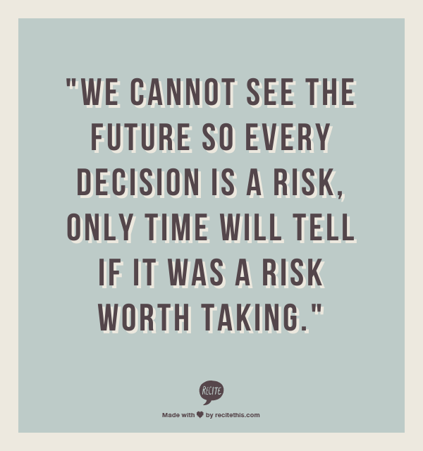 We Cannot See The Future So Every Decision Is A Risk Only Time Will