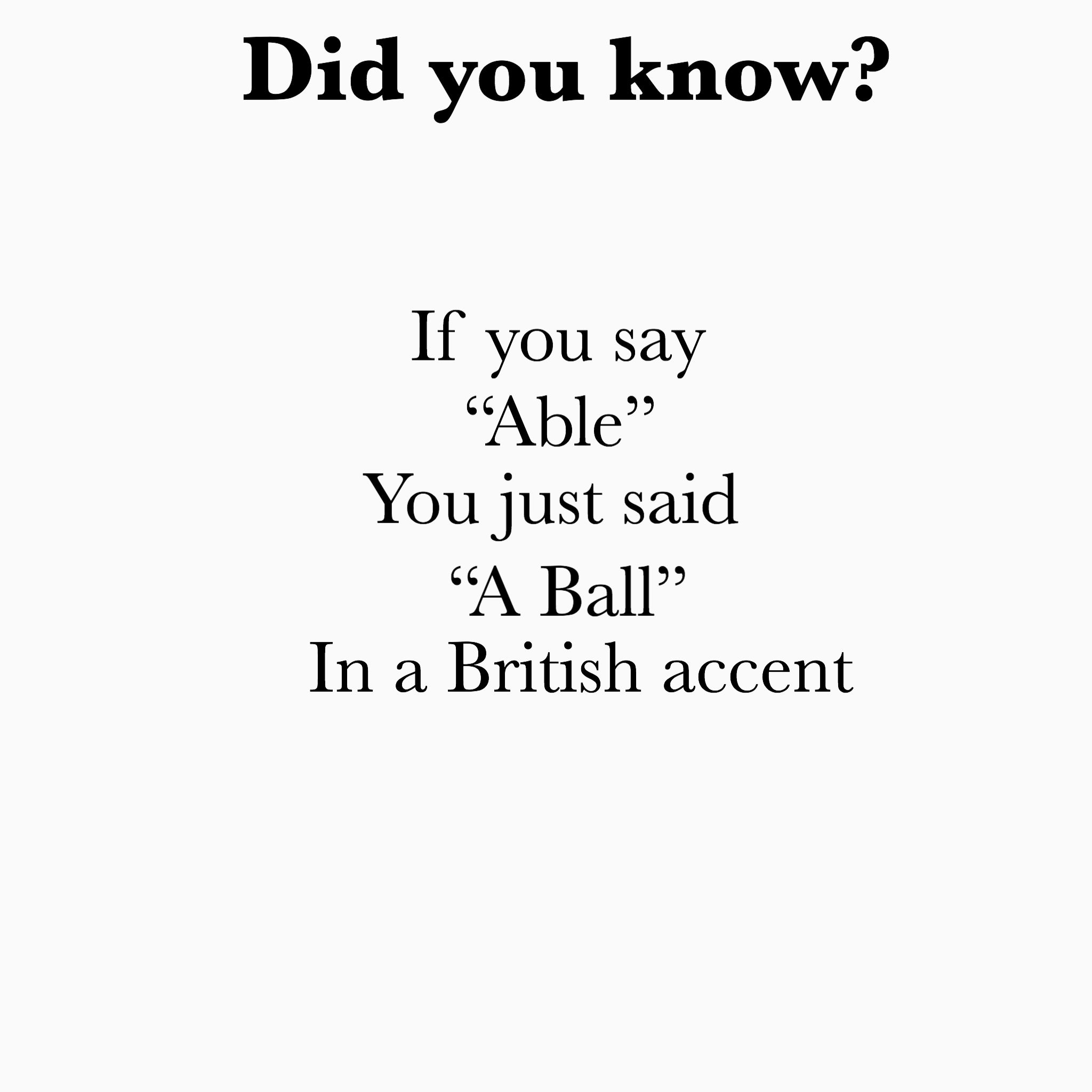 Did You Know If You Say Able You Just Said A Ball In A British Accent British Slang Words British Quotes Funny British Sayings