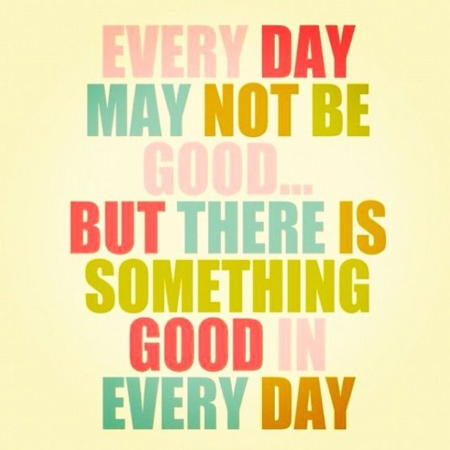 Everyday may not be good but there is something good every