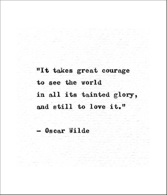 """chivalry quotes """"It takes great courage to see the world in all its tainted glory and still to love it."""" This quote was written by the Irish poet, playwright, and author Oscar Wilde"""