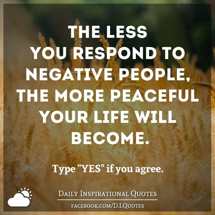 Daily Inspirational Thoughts: The Less You Respond To Negative People, The More Peaceful