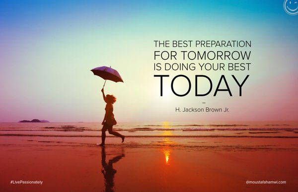 The Best Preparation For Tomorrow Is Doing Your Best Today: Moustafa Hamwi (@MoustafaHamwi)