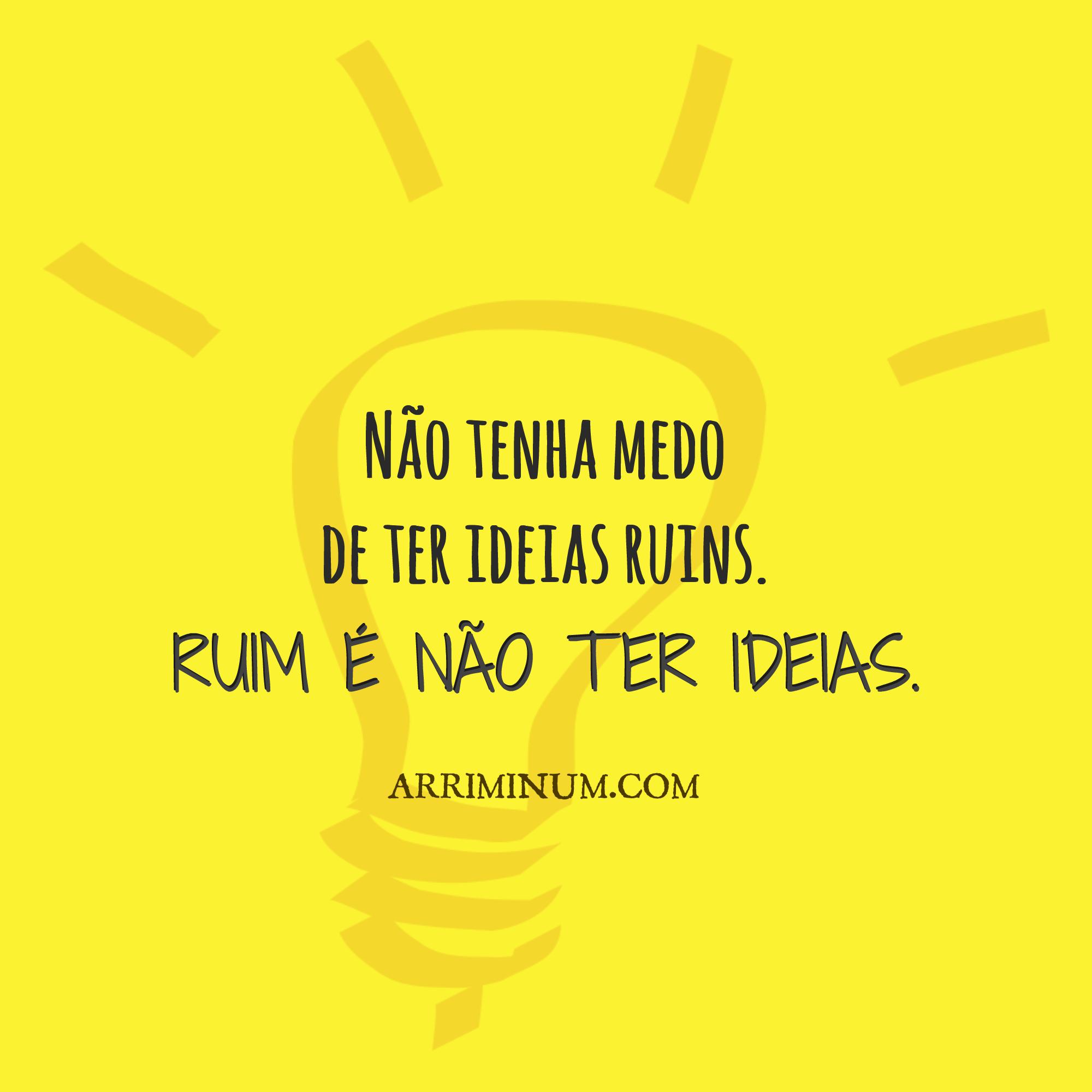 Não Tenha Medo De Ter Ideias Ruins Ruim é Não Ter Ideias