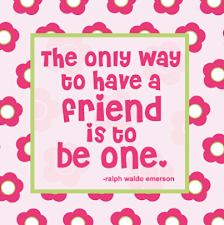 Quote of the week - The only way to have a friend is to be one. - Ralph Waldo Emerson