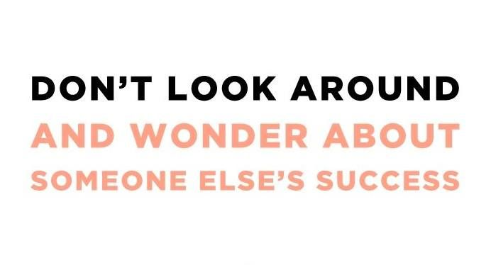 Don't look around and wonder about someone else's success...