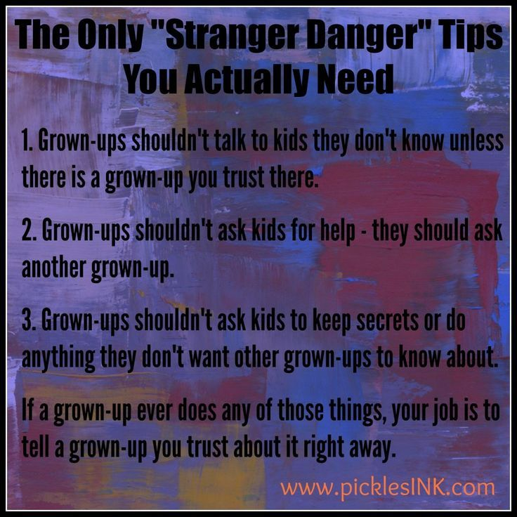 "Stranger Danger Tips  - ""The Only ""Stranger Danger"" Tips You Actually Need""  1. Grown-ups shouldn't talk to kids they don't know unless there is a grown-up you trust there.  2. Grown-ups shouldn't ask kids for help – they should ask another grown-up.  3. Grown-ups shouldn't ask kids to keep secrets or do anything they don't want other grown-ups to know about.  If a grown-up ever does any of those things, your job is to tell a grown-up you trust about it right away. #strangerdanger"