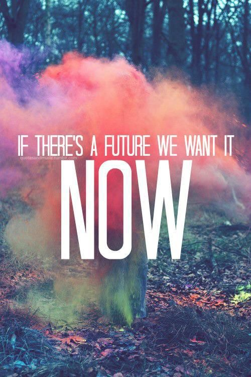 """""""If There's A Future We Want It Now!"""" - Paramore"""
