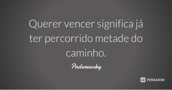 Querer vencer significa já ter percorrido metade do caminho. — Paderewsky