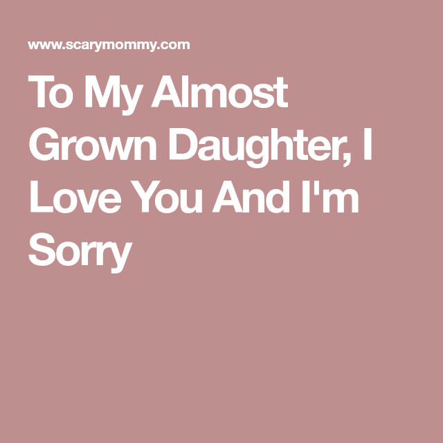 To My Almost Grown Daughter, I Love You And I'm Sorry