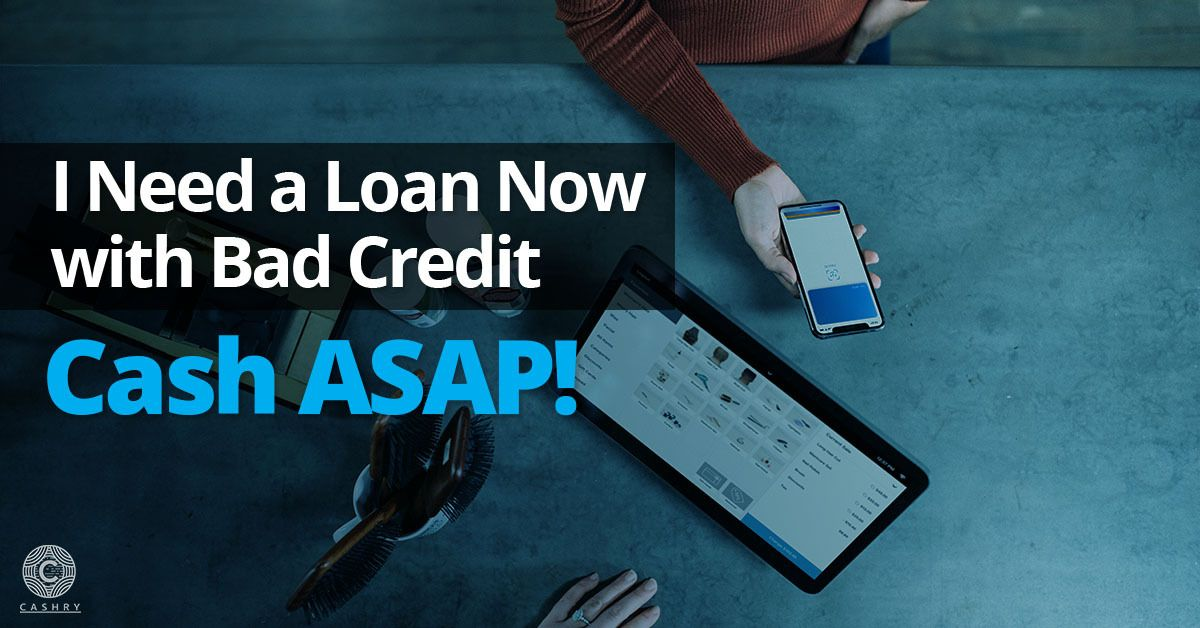 I Need A Loan Now With Bad Credit Cash Asap Need A Loan I Need A Loan Bad Credit