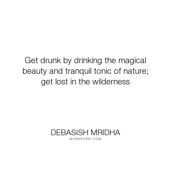 "Debasish Mridha - ""Get drunk by drinking the magical beauty and tranquil tonic of nature; get lost in..."". inspirational, philosophy, debasish, mridha, wilderness, get-drunk, magical-beauty, tranquil-tonic-of-nature"