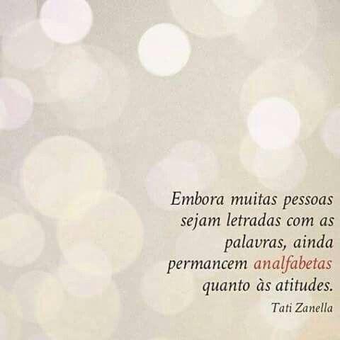 """""""Embora muitas pessoas sejam letradas com as palavras,ainda permanecem analfabetas quanto às atitudes."""""""