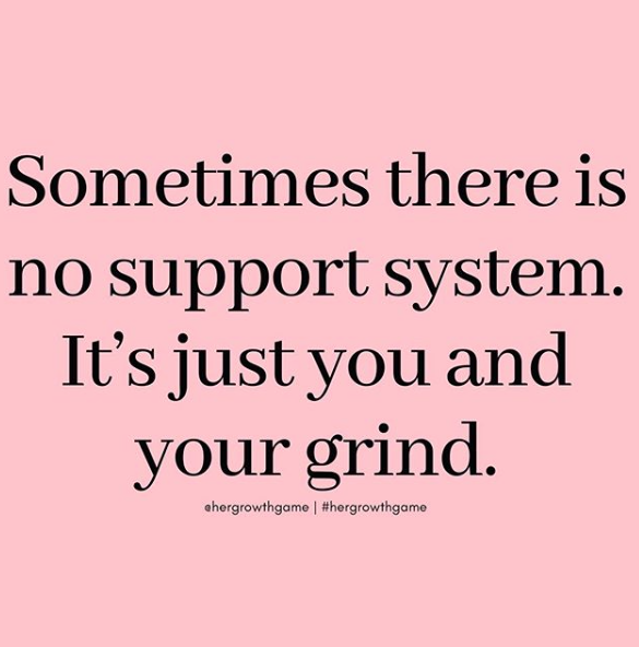 Sometimes There Is No Support System It S Just You And Your Grind Support Quotes Memes Quotes Boss Quotes