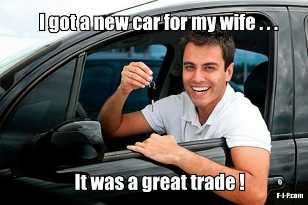 New Car Meme Funny : Funny wife new car trade joke picture funny pinterest funny