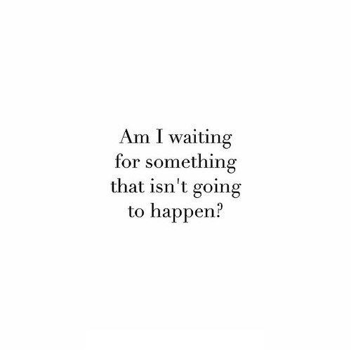 Am I Waiting For Something That Isn T Going To Happen Quotable Quotes Relatable Quotes Quotes
