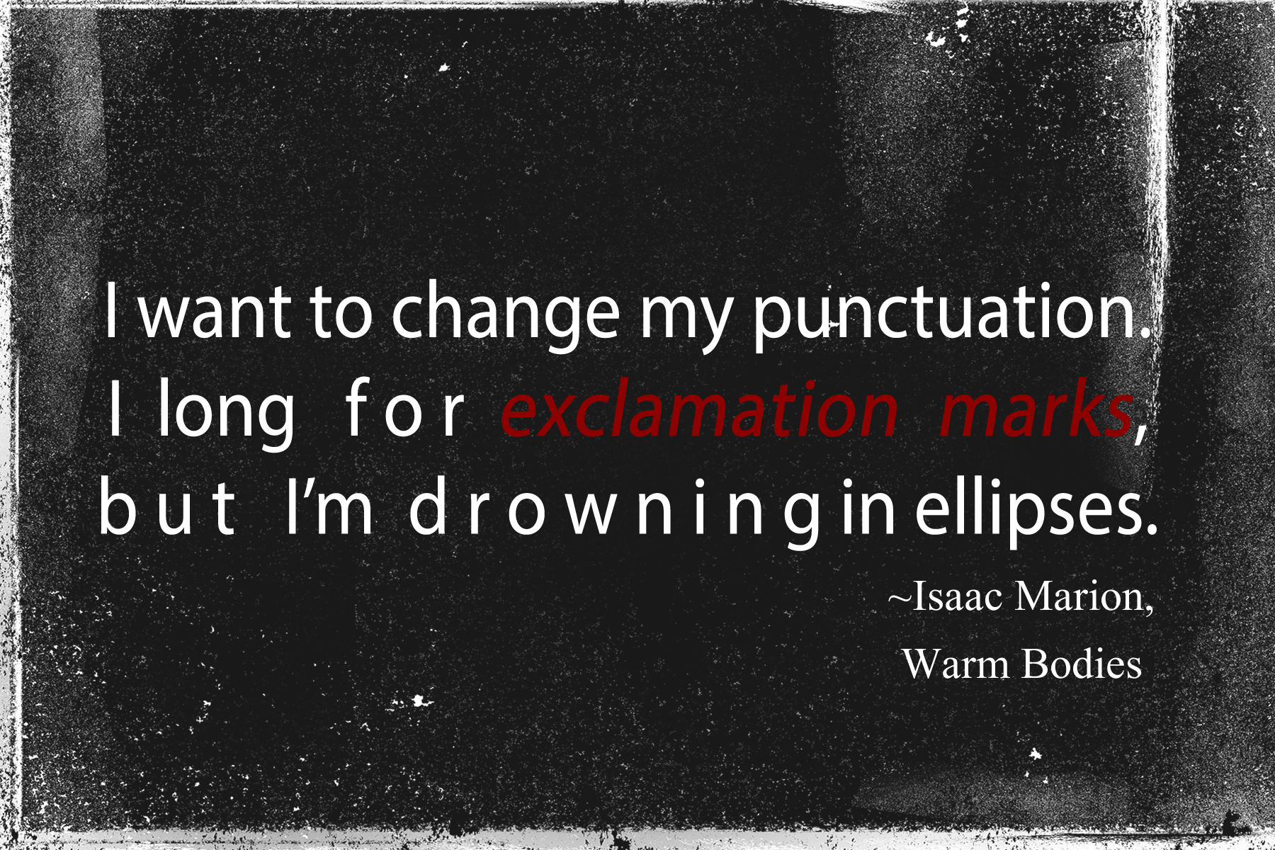 I want to change my punctuation.  I  long for exclamation marks, but I'm  drowning in ellipses.