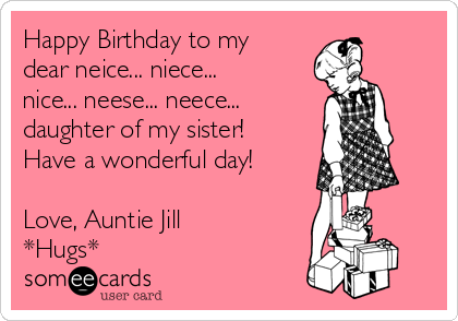 Happy Birthday To My Dear Neice Niece Nice Neese Neece Daughter Of My Sister Have A Wonderful Day Love Auntie Jill Hugs Happy Birthday Me Funny Birthday Meme My Sister