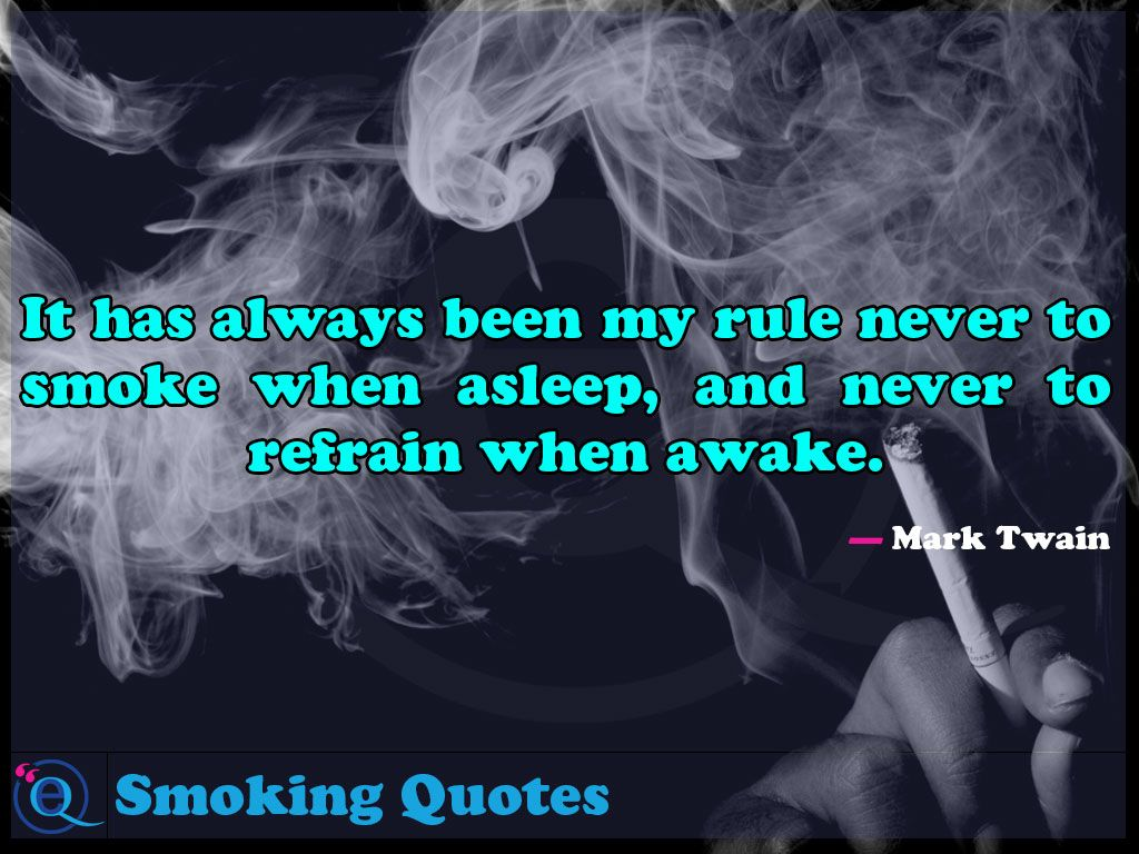 Quotes About Smoking It Has Always Been My Rule Never To Smoke When Asleep And Never