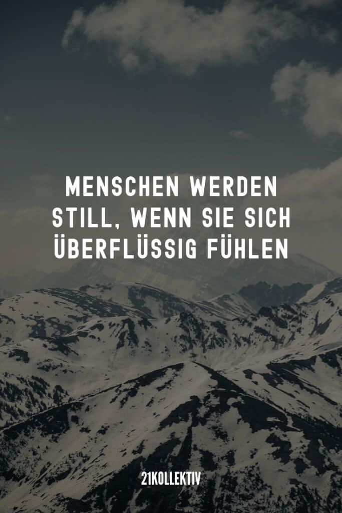 21 beautiful sayings that go to the 21 wunderschöne Sprüche, die ans Herz gehen People become silent when they feel they are superfluous.
