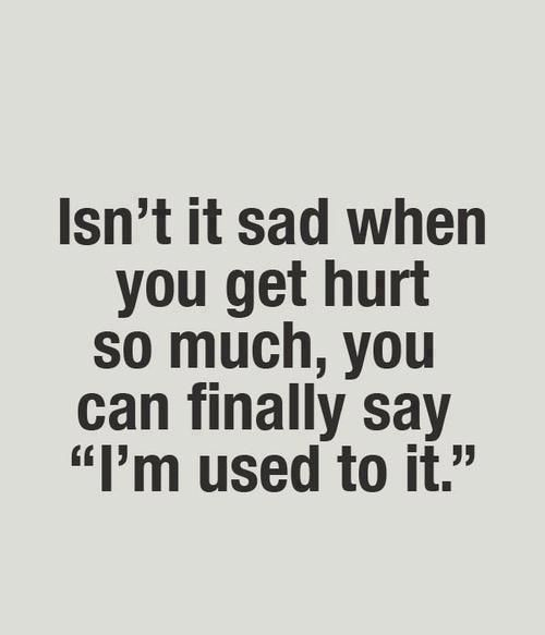 Saying I Am Used To It Dosnt Mean It Dosnt Hurt It Means You Have