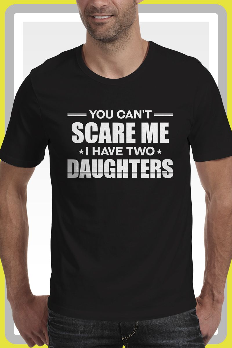 7bfa6a41 You Can't Scare Me I Have Two Daughters Cool Dad Funny Shirt, Perfect