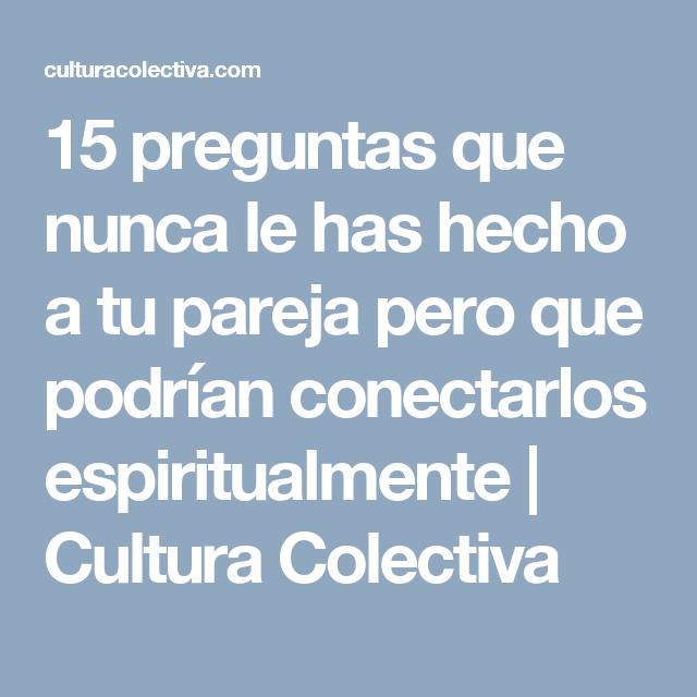 15 preguntas que nunca le has hecho a tu pareja pero que podrían conectarlos espiritualmente | Cultura Colectiva