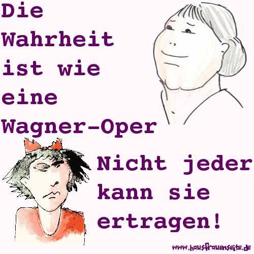 Die Wahrheit ist wie eine Wagner-Oper Nicht jeder kann sie ertragen!