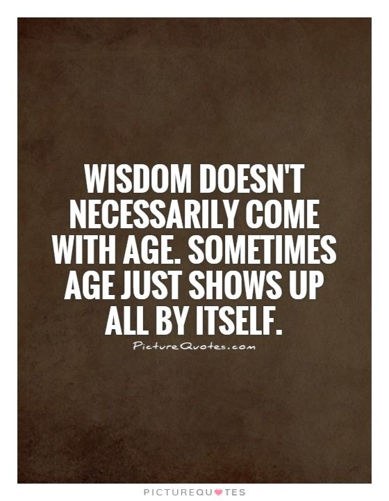 Quotes On Wisdom Wisdomdoesntnecessarilycomewithagesometimesagejustshowsup .