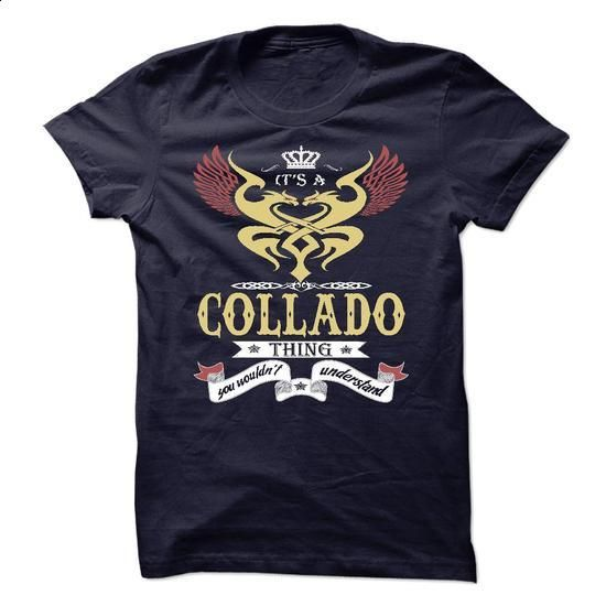 its a COLLADO Thing You Wouldnt Understand  - T Shirt,  - #shirts for tv fanatics #casual tee. MORE INFO => https://www.sunfrog.com/Names/its-a-COLLADO-Thing-You-Wouldnt-Understand--T-Shirt-Hoodie-Hoodies-YearName-Birthday-45819386-Guys.html?68278