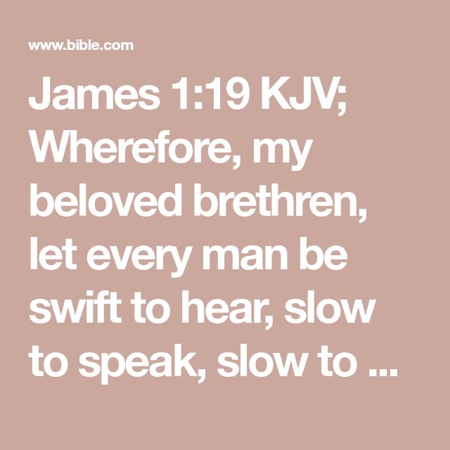 James 119 KJV; Wherefore, my beloved brethren, let every
