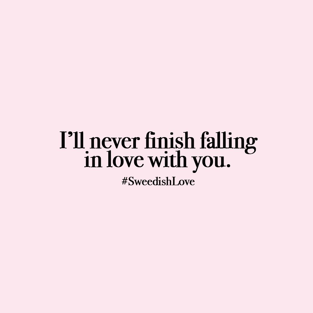 I Ll Never Finish Falling In Love With You Sweedishlove Love