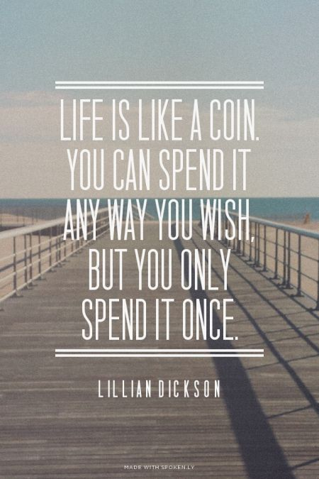 Life Is Like A Coin You Can Spend It Any Way You Wish But You Can