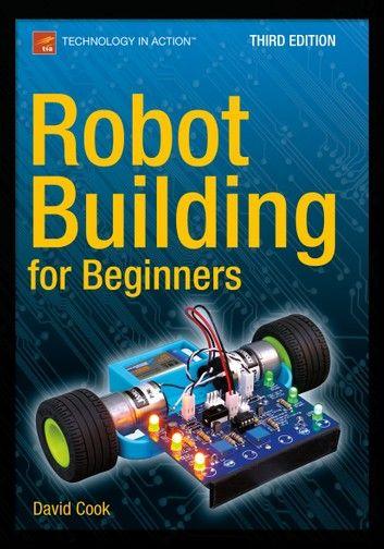 Robot Building For Beginners Third Edition Ebook By David Cook Rakuten Kobo In 2020 Robotics Books Learn Robotics Robotics Projects
