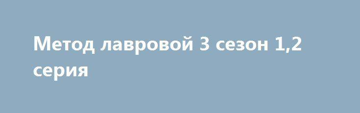 Метод лавровой 3 сезон 1,2 серия http://kinofak. Net/publ/drama.
