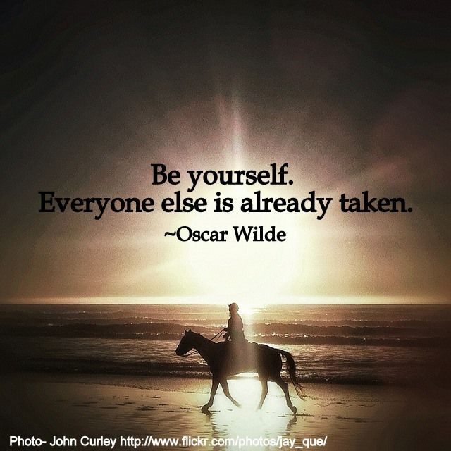 """Be yourself.  Everyone else is already taken."""