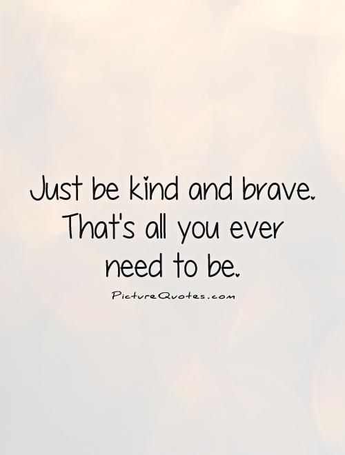 Just Be Kind And Brave That S All You Ever Need To Be Picture Quote 1 Mr Rogers Quote Kindness Quotes Quotes To Live By
