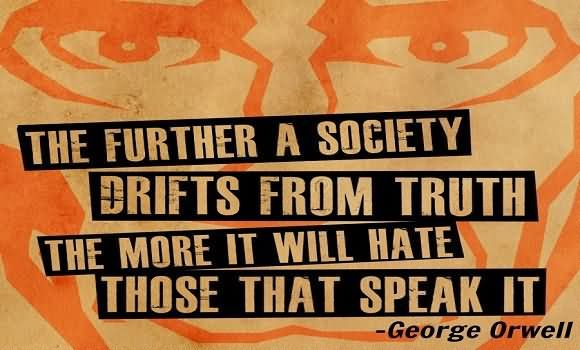 """""""The further society drifts away from the truth the more it will hate those who speak it"""" ~ George Orwell"""
