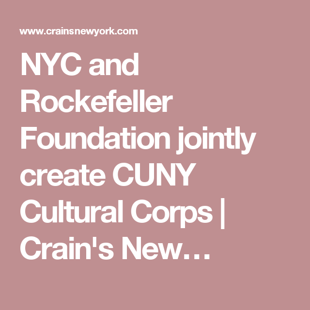 Nyc And Rockefeller Foundation Jointly Create Cuny Cultural Corps Crain S New Foundation Culture Corpse