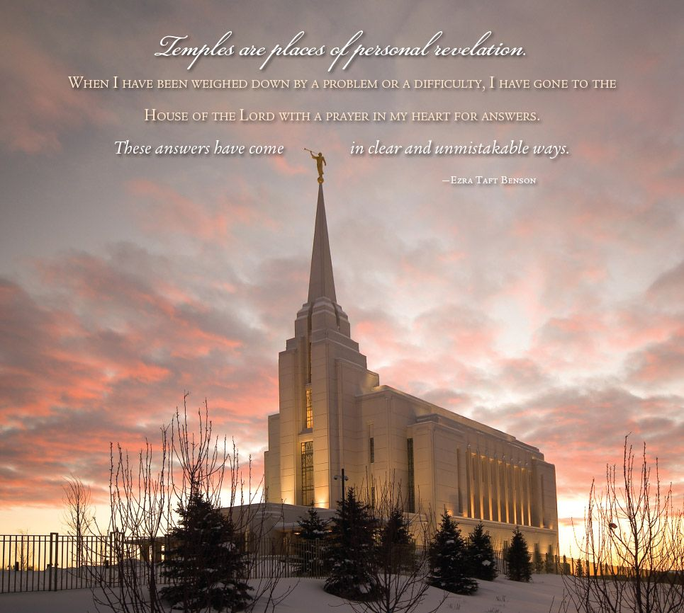 """Temples are places of personal revelation. When I have been weighed down by a problem or a difficulty, I have gone to the House of the Lord with a prayer in my heart for answers. The answers have come in clear and unmistakable ways.""  Ezra Taft Benson LDS"